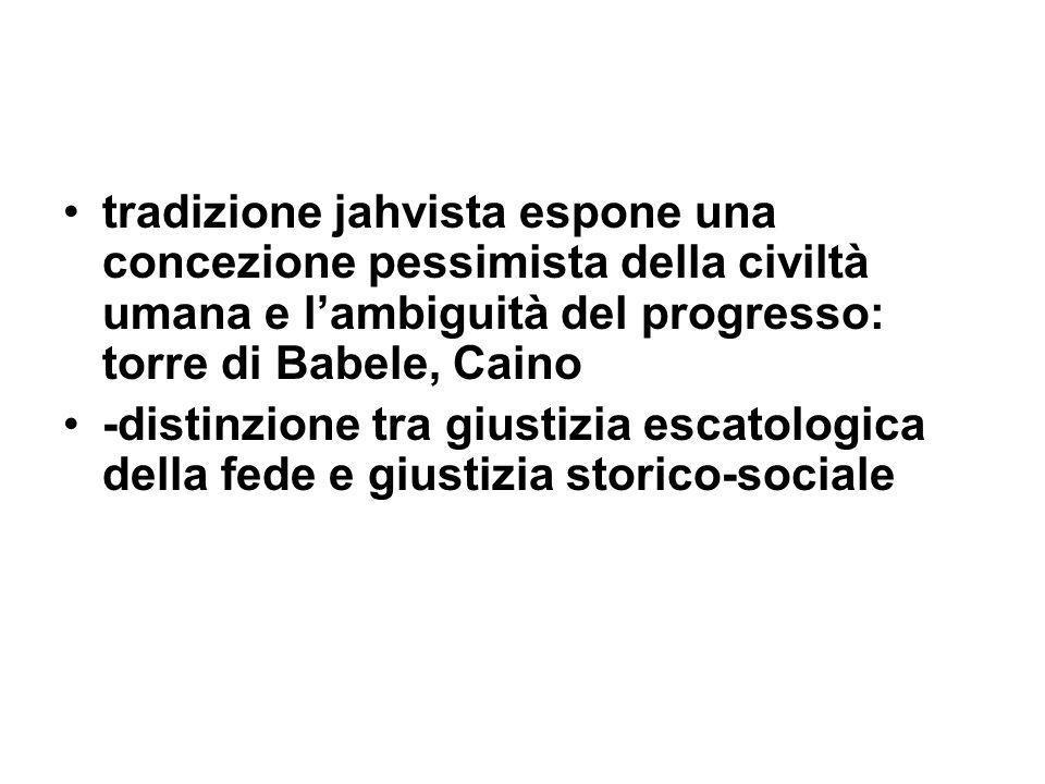 tradizione jahvista espone una concezione pessimista della civiltà umana e lambiguità del progresso: torre di Babele, Caino -distinzione tra giustizia escatologica della fede e giustizia storico-sociale