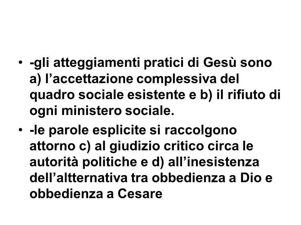 -gli atteggiamenti pratici di Gesù sono a) laccettazione complessiva del quadro sociale esistente e b) il rifiuto di ogni ministero sociale.