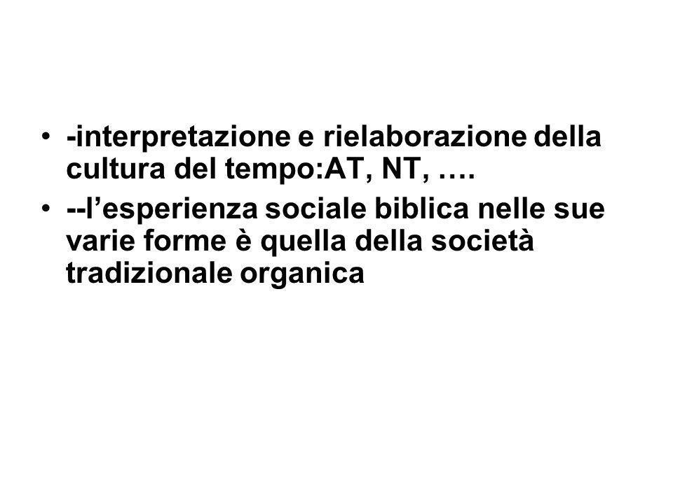 -interpretazione e rielaborazione della cultura del tempo:AT, NT, …. --lesperienza sociale biblica nelle sue varie forme è quella della società tradiz