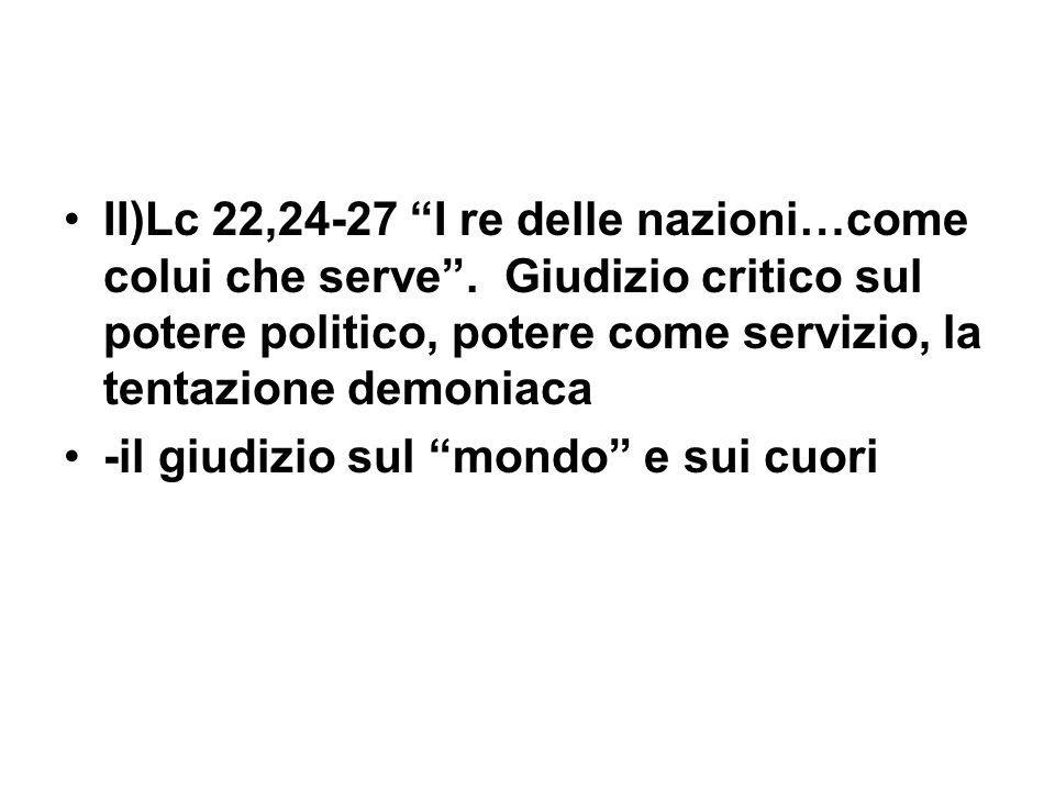 II)Lc 22,24-27 I re delle nazioni…come colui che serve. Giudizio critico sul potere politico, potere come servizio, la tentazione demoniaca -il giudiz