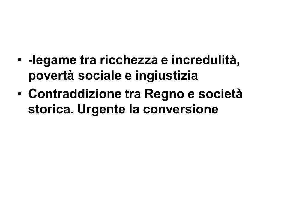 -legame tra ricchezza e incredulità, povertà sociale e ingiustizia Contraddizione tra Regno e società storica. Urgente la conversione