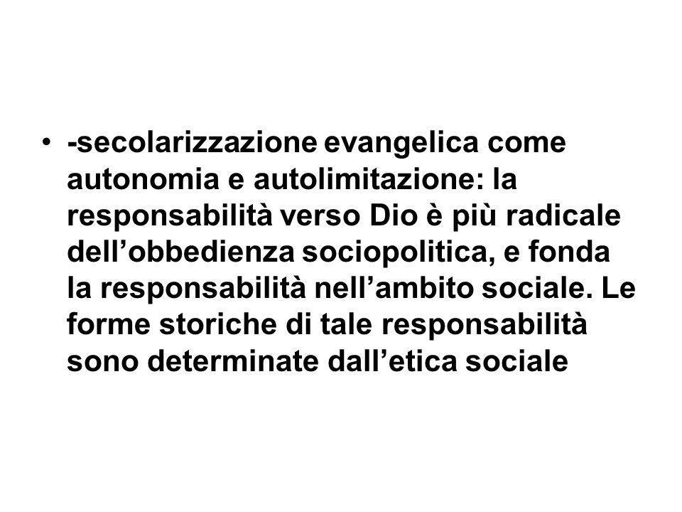 -secolarizzazione evangelica come autonomia e autolimitazione: la responsabilità verso Dio è più radicale dellobbedienza sociopolitica, e fonda la responsabilità nellambito sociale.
