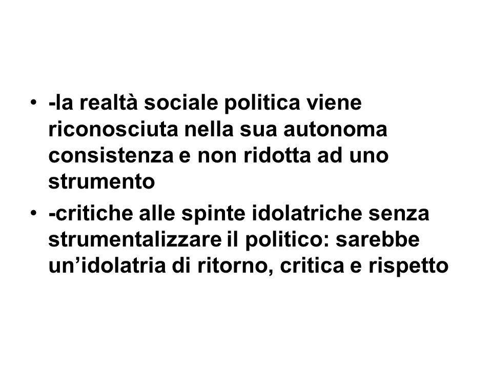 -la realtà sociale politica viene riconosciuta nella sua autonoma consistenza e non ridotta ad uno strumento -critiche alle spinte idolatriche senza s