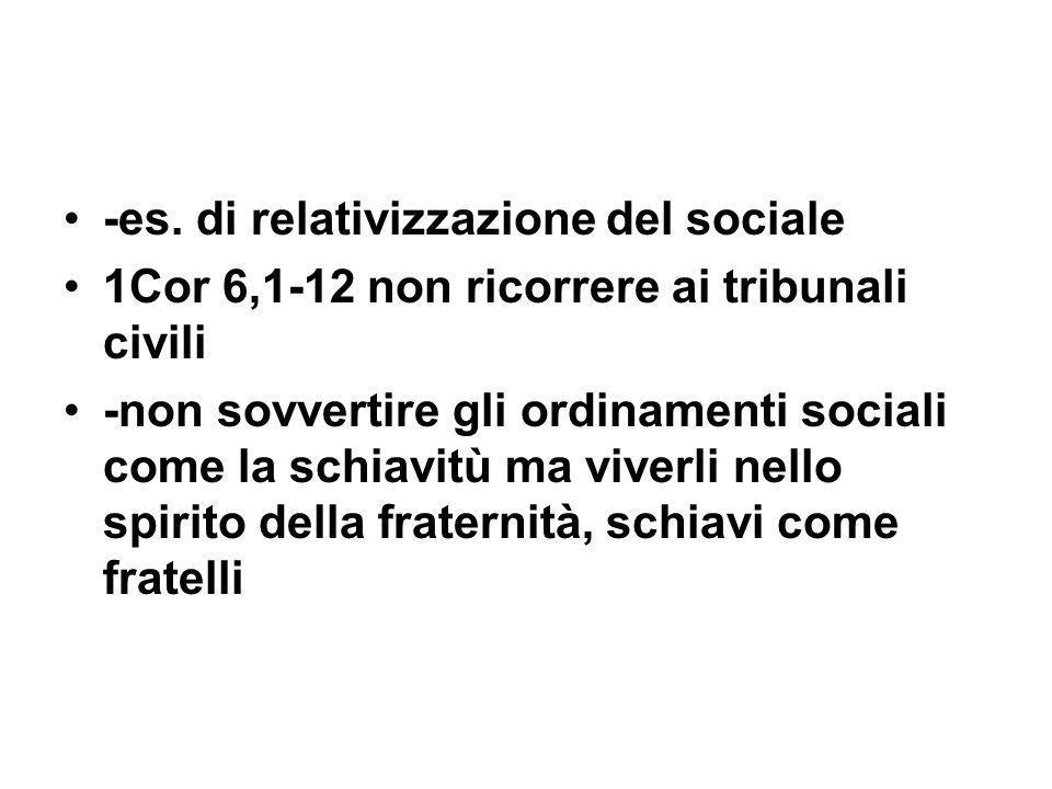 -es. di relativizzazione del sociale 1Cor 6,1-12 non ricorrere ai tribunali civili -non sovvertire gli ordinamenti sociali come la schiavitù ma viverl