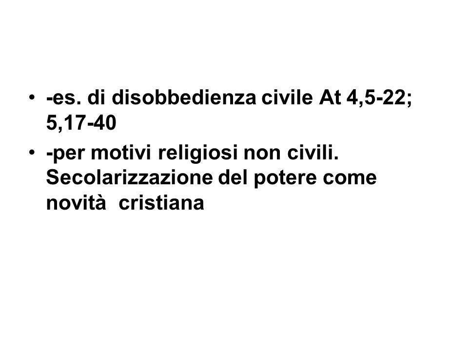 -es. di disobbedienza civile At 4,5-22; 5,17-40 -per motivi religiosi non civili. Secolarizzazione del potere come novità cristiana