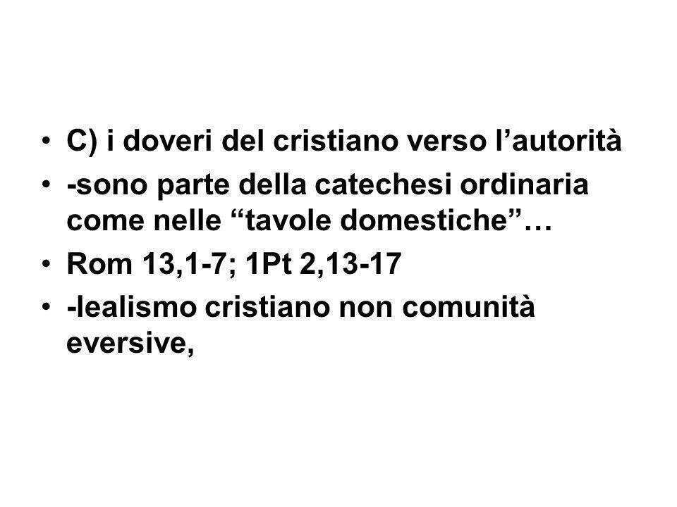 C) i doveri del cristiano verso lautorità -sono parte della catechesi ordinaria come nelle tavole domestiche… Rom 13,1-7; 1Pt 2,13-17 -lealismo cristiano non comunità eversive,