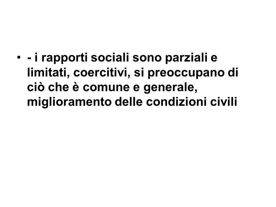 - i rapporti sociali sono parziali e limitati, coercitivi, si preoccupano di ciò che è comune e generale, miglioramento delle condizioni civili