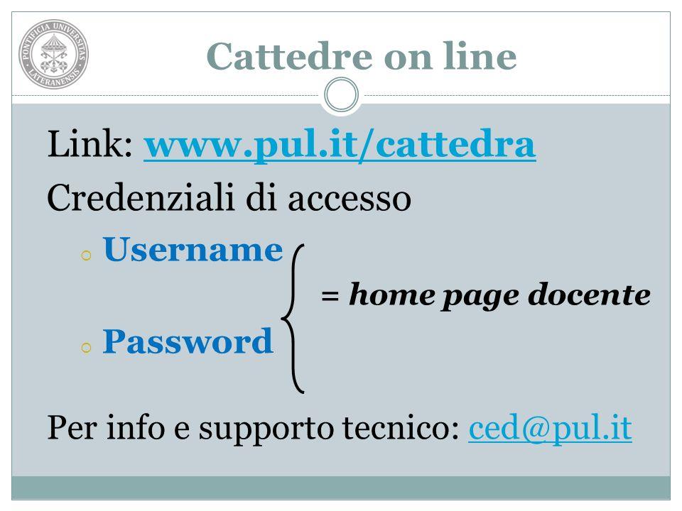 Cattedre on line Link: www.pul.it/cattedrawww.pul.it/cattedra Credenziali di accesso Username = home page docente Password Per info e supporto tecnico