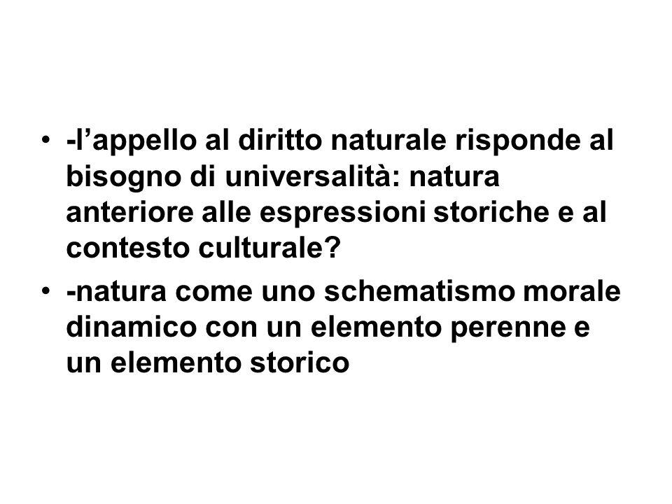-lappello al diritto naturale risponde al bisogno di universalità: natura anteriore alle espressioni storiche e al contesto culturale? -natura come un