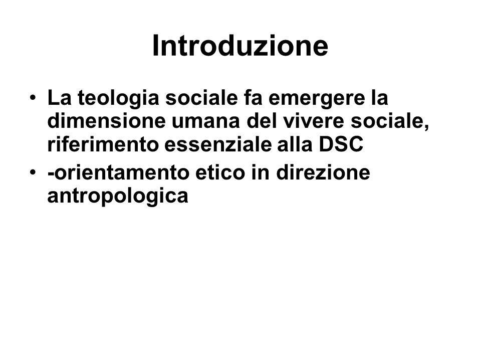 Introduzione La teologia sociale fa emergere la dimensione umana del vivere sociale, riferimento essenziale alla DSC -orientamento etico in direzione
