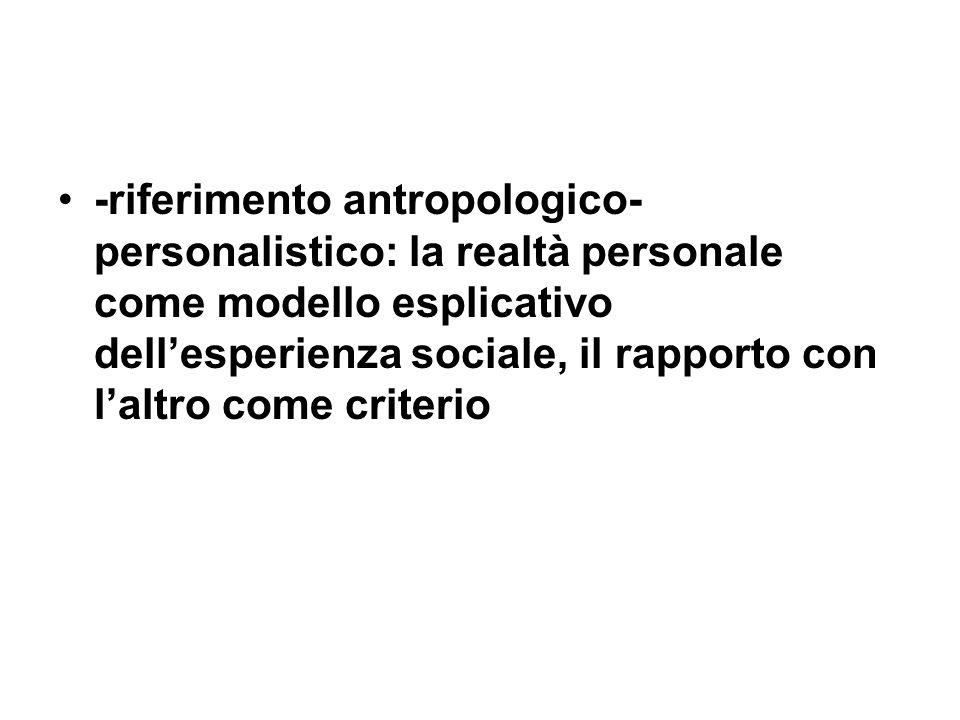 -riferimento antropologico- personalistico: la realtà personale come modello esplicativo dellesperienza sociale, il rapporto con laltro come criterio