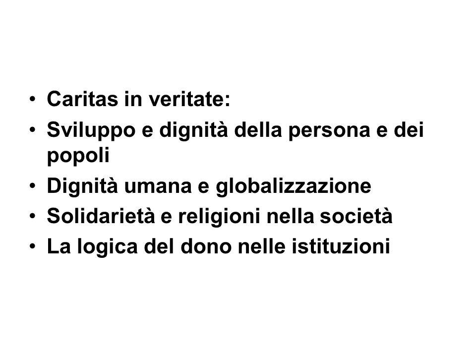 Caritas in veritate: Sviluppo e dignità della persona e dei popoli Dignità umana e globalizzazione Solidarietà e religioni nella società La logica del