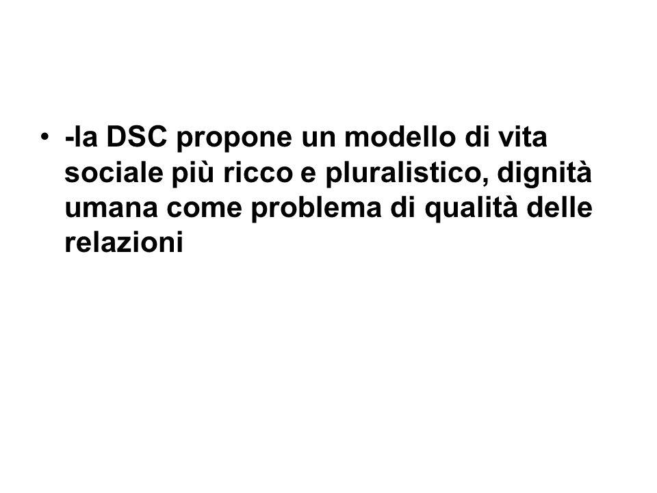 -la DSC propone un modello di vita sociale più ricco e pluralistico, dignità umana come problema di qualità delle relazioni