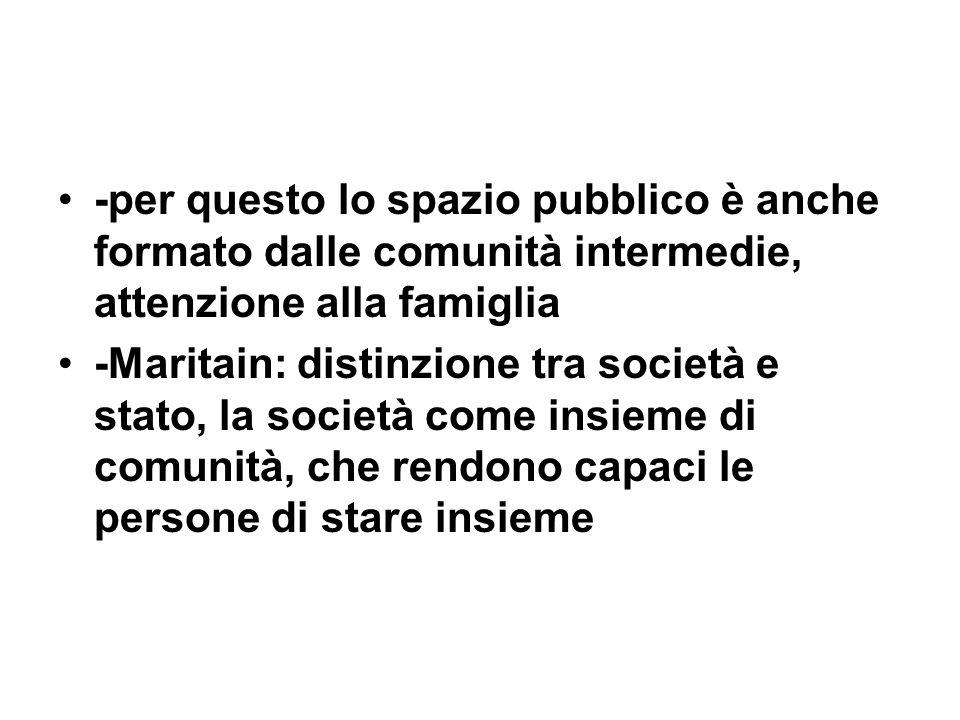 -per questo lo spazio pubblico è anche formato dalle comunità intermedie, attenzione alla famiglia -Maritain: distinzione tra società e stato, la soci