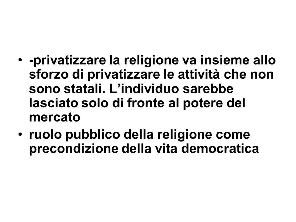 -privatizzare la religione va insieme allo sforzo di privatizzare le attività che non sono statali. Lindividuo sarebbe lasciato solo di fronte al pote