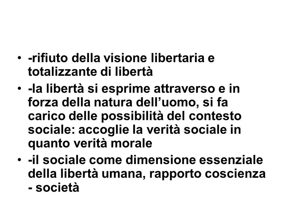 -rifiuto della visione libertaria e totalizzante di libertà -la libertà si esprime attraverso e in forza della natura delluomo, si fa carico delle pos