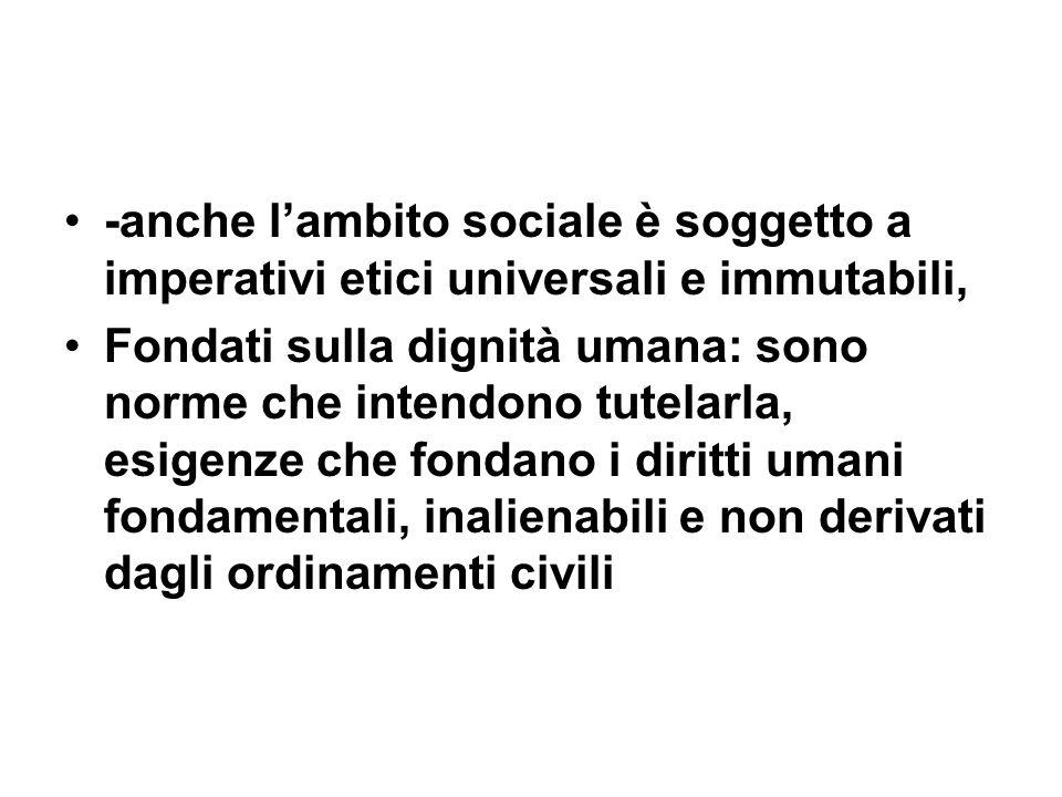 -anche lambito sociale è soggetto a imperativi etici universali e immutabili, Fondati sulla dignità umana: sono norme che intendono tutelarla, esigenz