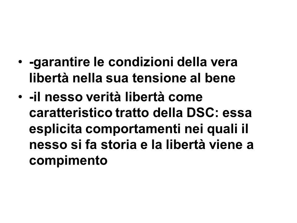 -garantire le condizioni della vera libertà nella sua tensione al bene -il nesso verità libertà come caratteristico tratto della DSC: essa esplicita c