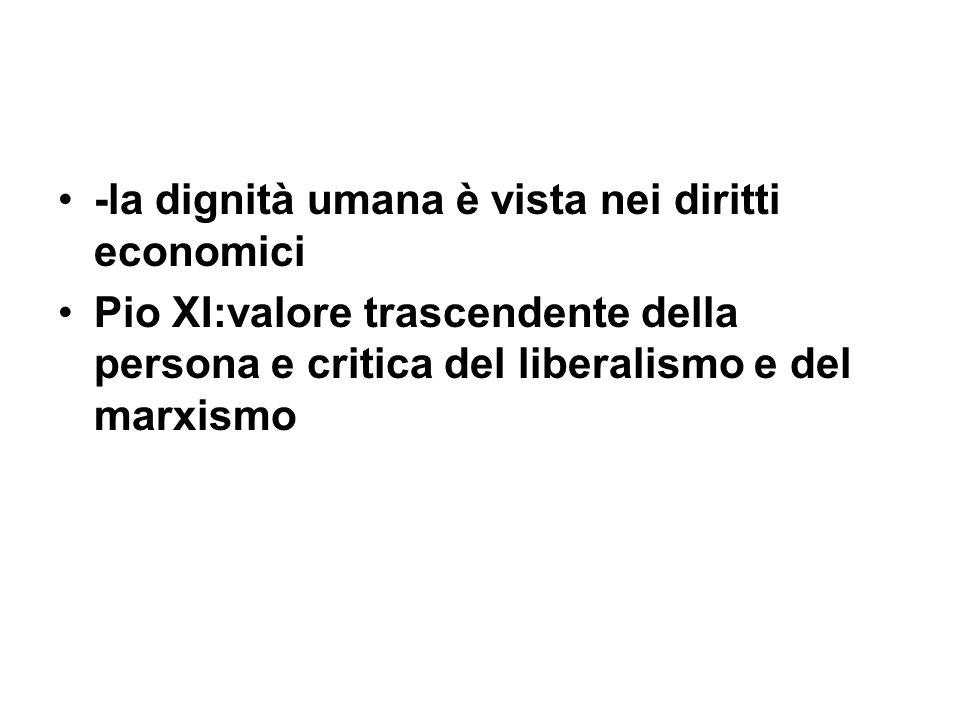 -la dignità umana è vista nei diritti economici Pio XI:valore trascendente della persona e critica del liberalismo e del marxismo