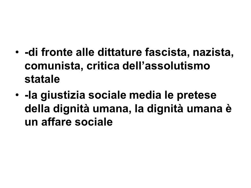-di fronte alle dittature fascista, nazista, comunista, critica dellassolutismo statale -la giustizia sociale media le pretese della dignità umana, la