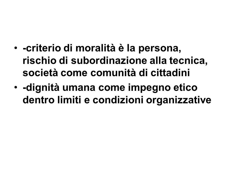 -criterio di moralità è la persona, rischio di subordinazione alla tecnica, società come comunità di cittadini -dignità umana come impegno etico dentr