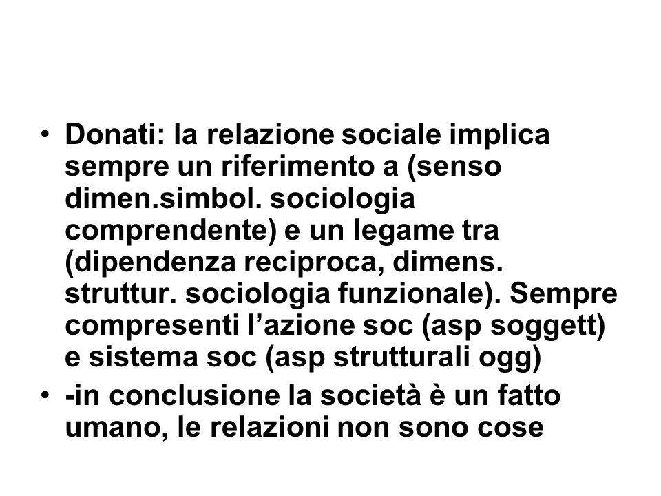 Donati: la relazione sociale implica sempre un riferimento a (senso dimen.simbol. sociologia comprendente) e un legame tra (dipendenza reciproca, dime