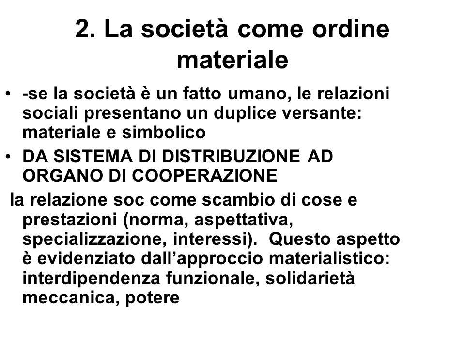 2. La società come ordine materiale -se la società è un fatto umano, le relazioni sociali presentano un duplice versante: materiale e simbolico DA SIS