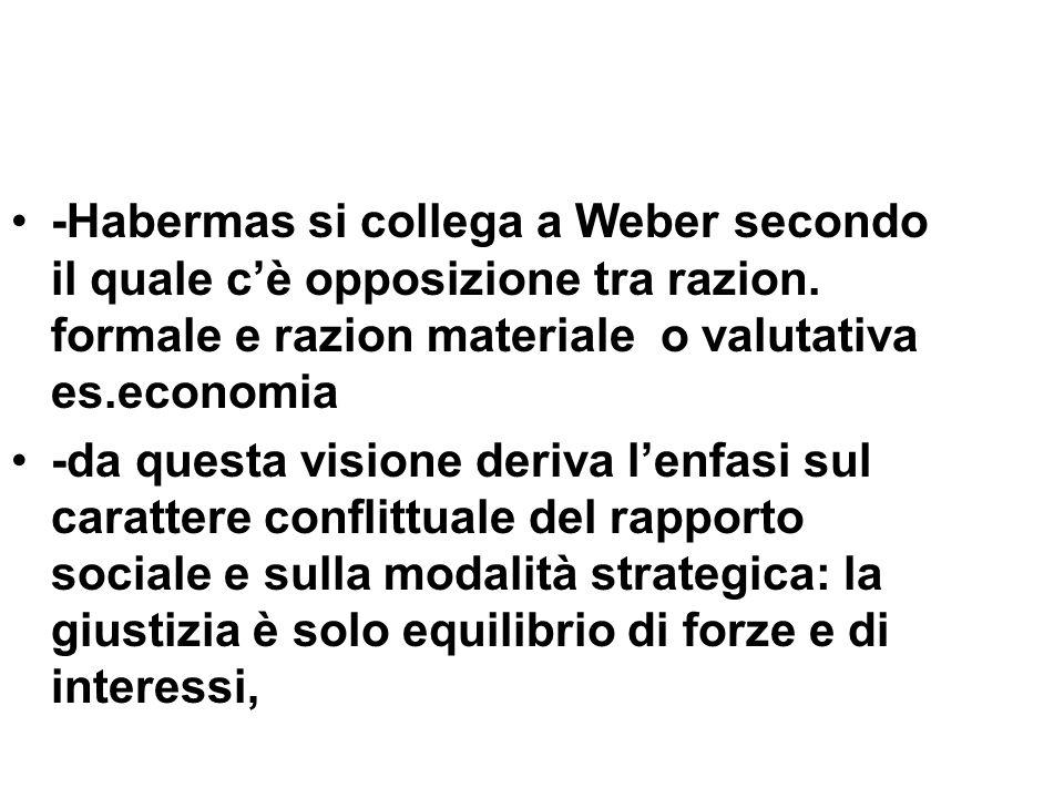 -Habermas si collega a Weber secondo il quale cè opposizione tra razion. formale e razion materiale o valutativa es.economia -da questa visione deriva