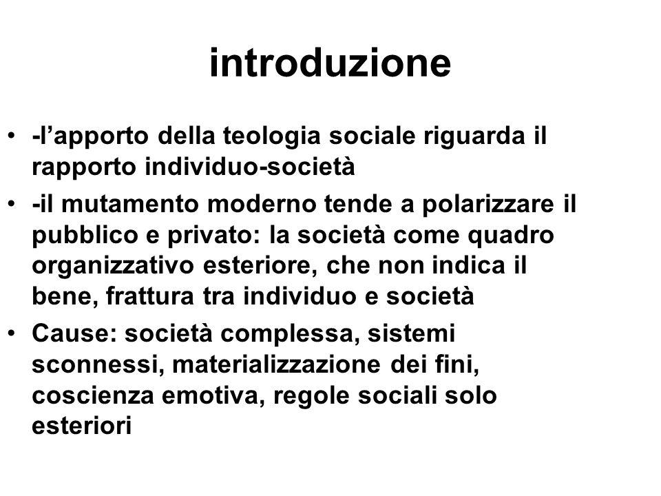 introduzione -lapporto della teologia sociale riguarda il rapporto individuo-società -il mutamento moderno tende a polarizzare il pubblico e privato: