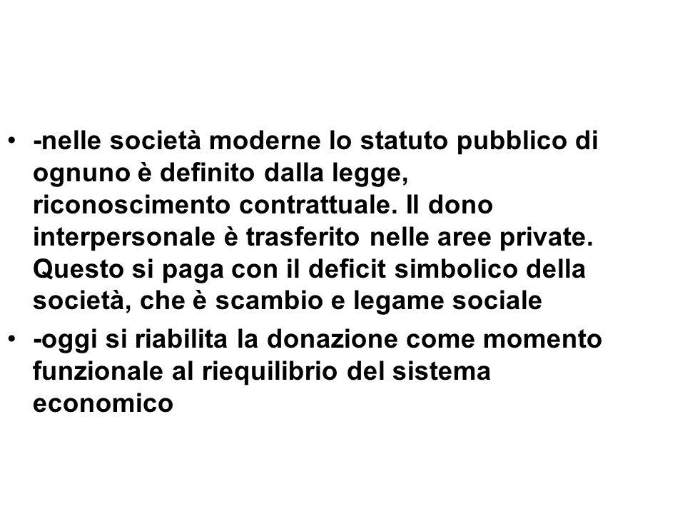 -nelle società moderne lo statuto pubblico di ognuno è definito dalla legge, riconoscimento contrattuale. Il dono interpersonale è trasferito nelle ar