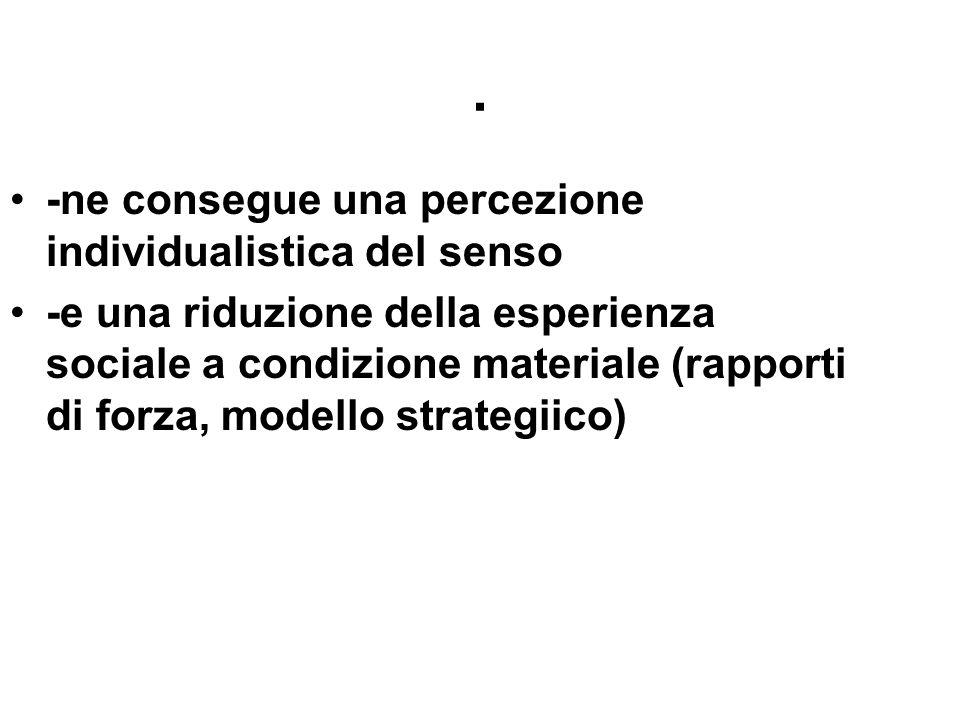 . -ne consegue una percezione individualistica del senso -e una riduzione della esperienza sociale a condizione materiale (rapporti di forza, modello