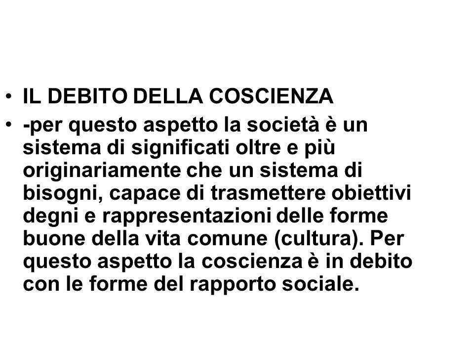 IL DEBITO DELLA COSCIENZA -per questo aspetto la società è un sistema di significati oltre e più originariamente che un sistema di bisogni, capace di