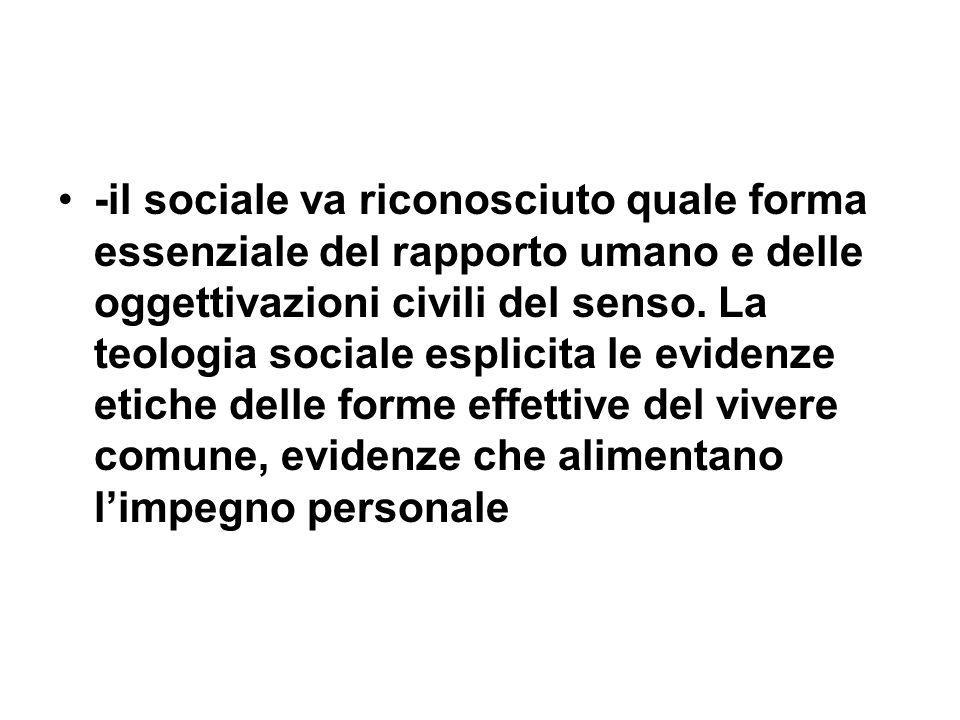 -il sociale va riconosciuto quale forma essenziale del rapporto umano e delle oggettivazioni civili del senso. La teologia sociale esplicita le eviden