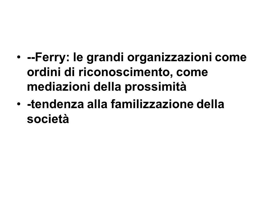 --Ferry: le grandi organizzazioni come ordini di riconoscimento, come mediazioni della prossimità -tendenza alla familizzazione della società