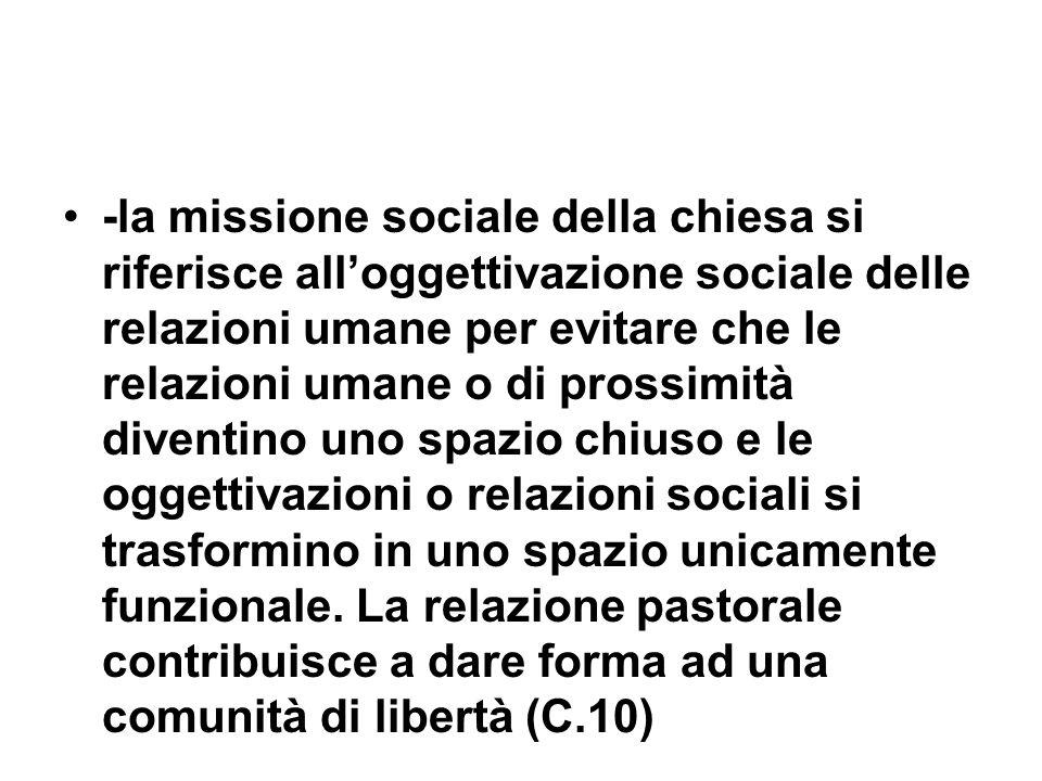 -la missione sociale della chiesa si riferisce alloggettivazione sociale delle relazioni umane per evitare che le relazioni umane o di prossimità diventino uno spazio chiuso e le oggettivazioni o relazioni sociali si trasformino in uno spazio unicamente funzionale.