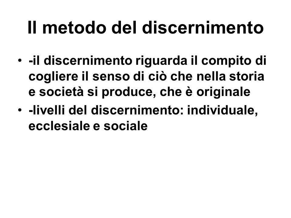 Il metodo del discernimento -il discernimento riguarda il compito di cogliere il senso di ciò che nella storia e società si produce, che è originale -livelli del discernimento: individuale, ecclesiale e sociale