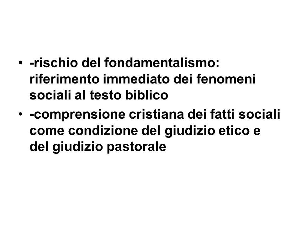 -rischio del fondamentalismo: riferimento immediato dei fenomeni sociali al testo biblico -comprensione cristiana dei fatti sociali come condizione del giudizio etico e del giudizio pastorale