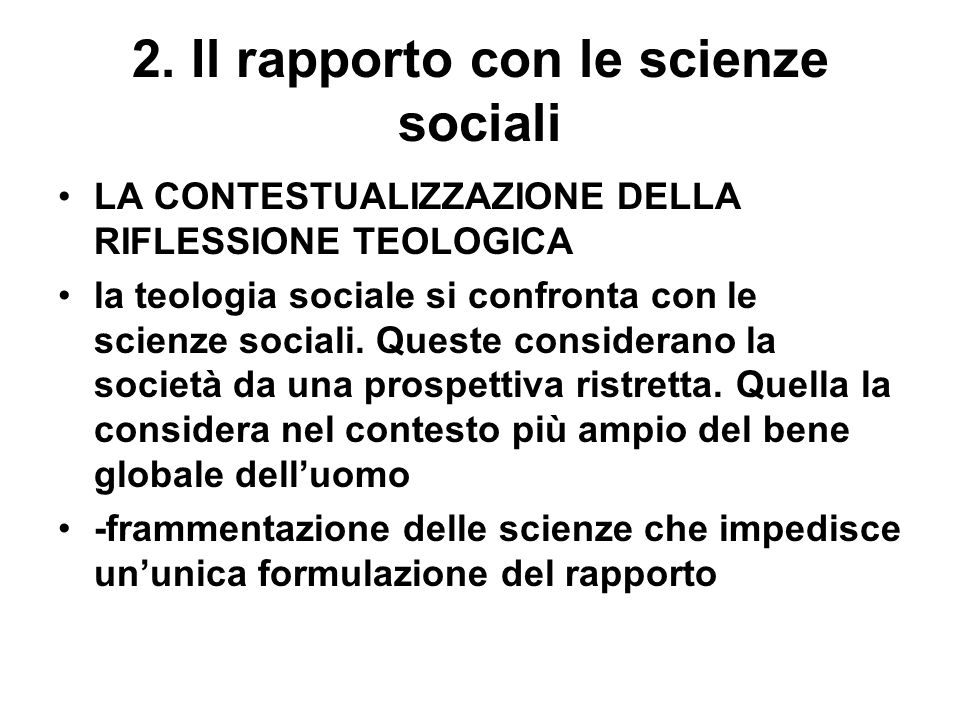 2. Il rapporto con le scienze sociali LA CONTESTUALIZZAZIONE DELLA RIFLESSIONE TEOLOGICA la teologia sociale si confronta con le scienze sociali. Ques