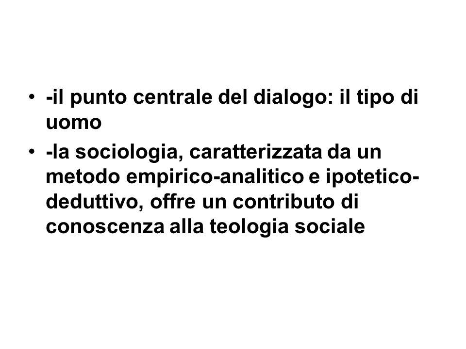 -il punto centrale del dialogo: il tipo di uomo -la sociologia, caratterizzata da un metodo empirico-analitico e ipotetico- deduttivo, offre un contributo di conoscenza alla teologia sociale
