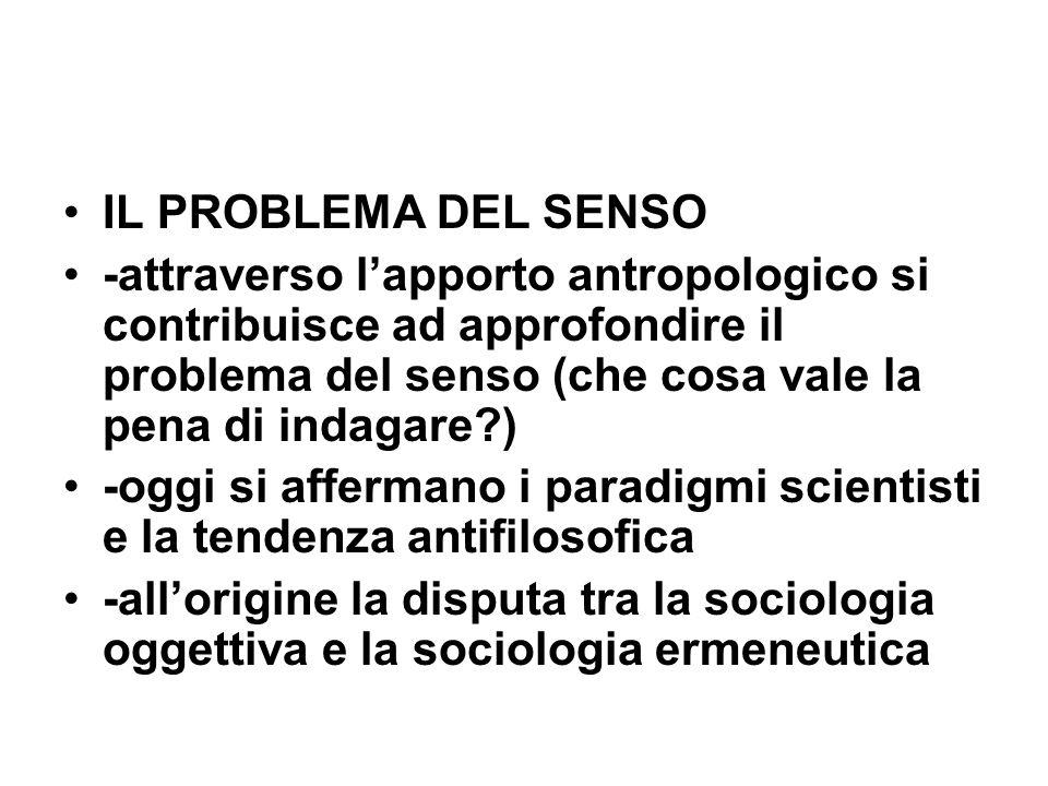 IL PROBLEMA DEL SENSO -attraverso lapporto antropologico si contribuisce ad approfondire il problema del senso (che cosa vale la pena di indagare ) -oggi si affermano i paradigmi scientisti e la tendenza antifilosofica -allorigine la disputa tra la sociologia oggettiva e la sociologia ermeneutica