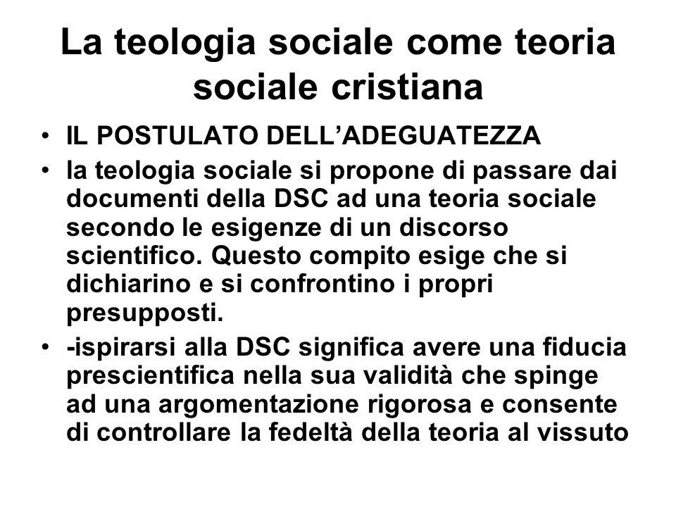 La teologia sociale come teoria sociale cristiana IL POSTULATO DELLADEGUATEZZA la teologia sociale si propone di passare dai documenti della DSC ad una teoria sociale secondo le esigenze di un discorso scientifico.