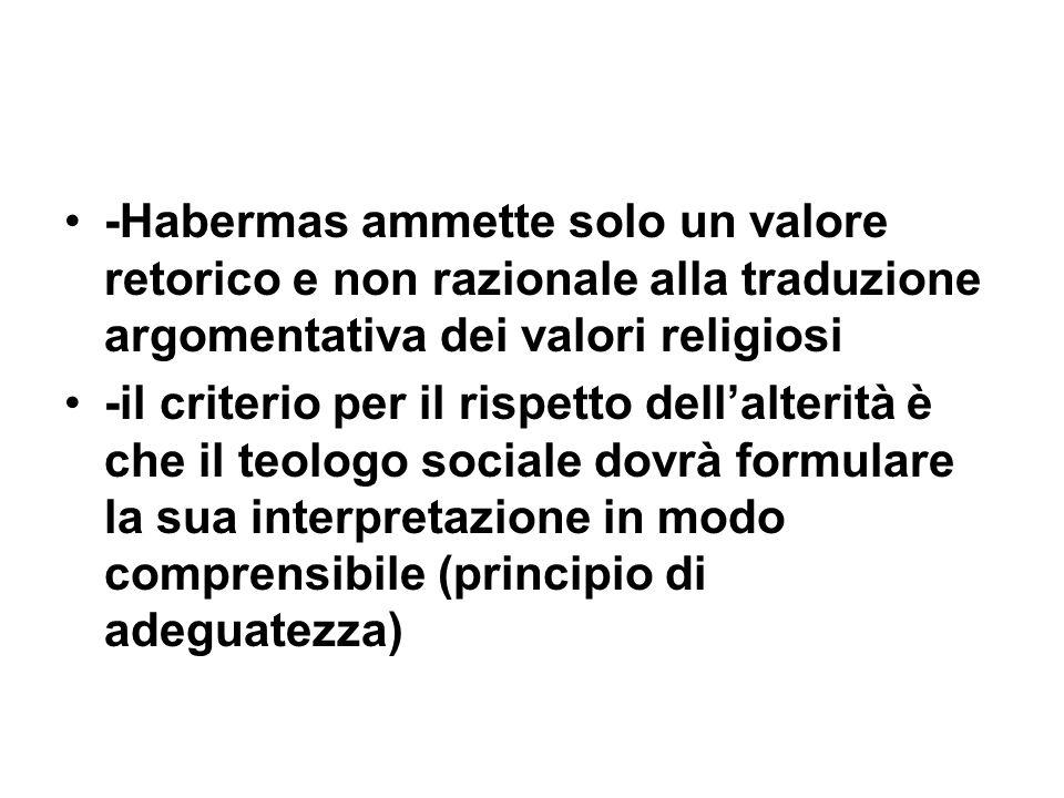 -Habermas ammette solo un valore retorico e non razionale alla traduzione argomentativa dei valori religiosi -il criterio per il rispetto dellalterità è che il teologo sociale dovrà formulare la sua interpretazione in modo comprensibile (principio di adeguatezza)