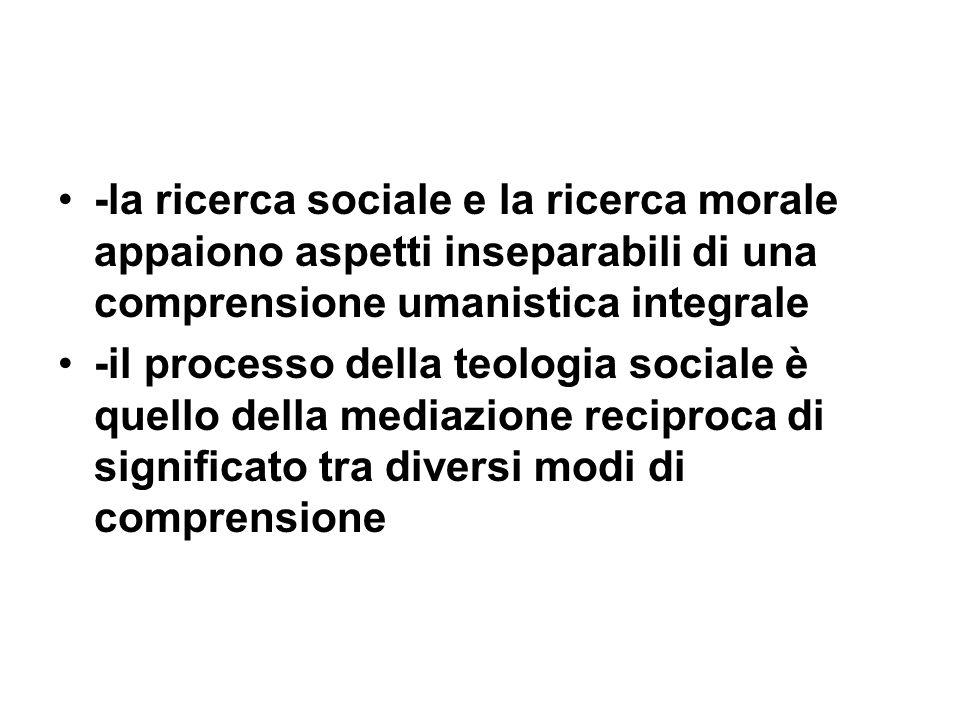 -la ricerca sociale e la ricerca morale appaiono aspetti inseparabili di una comprensione umanistica integrale -il processo della teologia sociale è quello della mediazione reciproca di significato tra diversi modi di comprensione