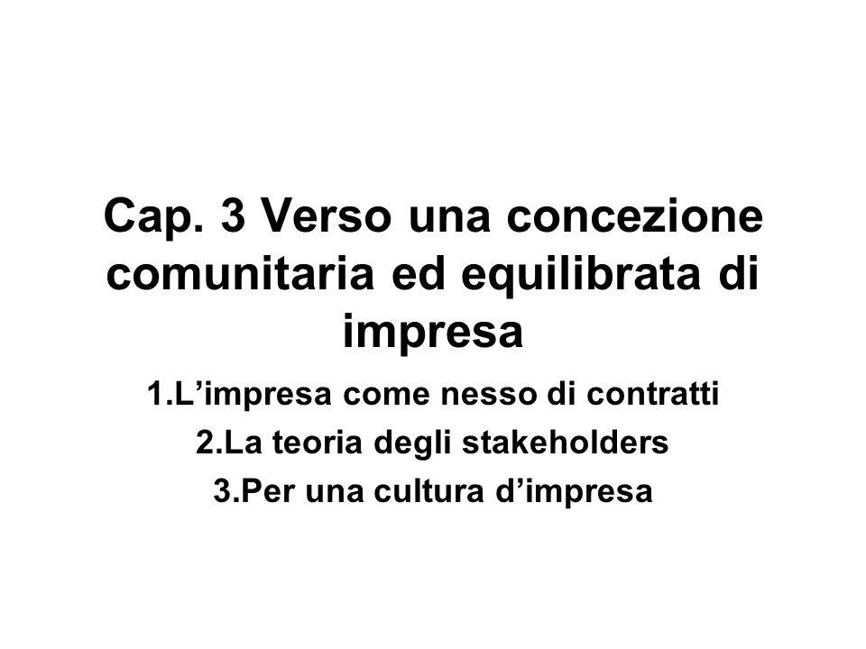 Cap. 3 Verso una concezione comunitaria ed equilibrata di impresa 1.Limpresa come nesso di contratti 2.La teoria degli stakeholders 3.Per una cultura