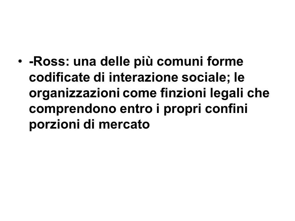 -Ross: una delle più comuni forme codificate di interazione sociale; le organizzazioni come finzioni legali che comprendono entro i propri confini porzioni di mercato