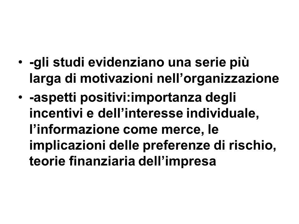 -gli studi evidenziano una serie più larga di motivazioni nellorganizzazione -aspetti positivi:importanza degli incentivi e dellinteresse individuale, linformazione come merce, le implicazioni delle preferenze di rischio, teorie finanziaria dellimpresa