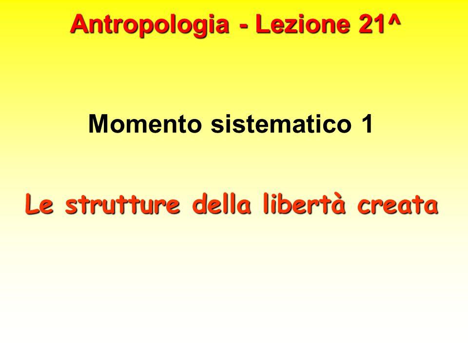 Antropologia - Lezione 21^ Momento sistematico 1 Le strutture della libertà creata