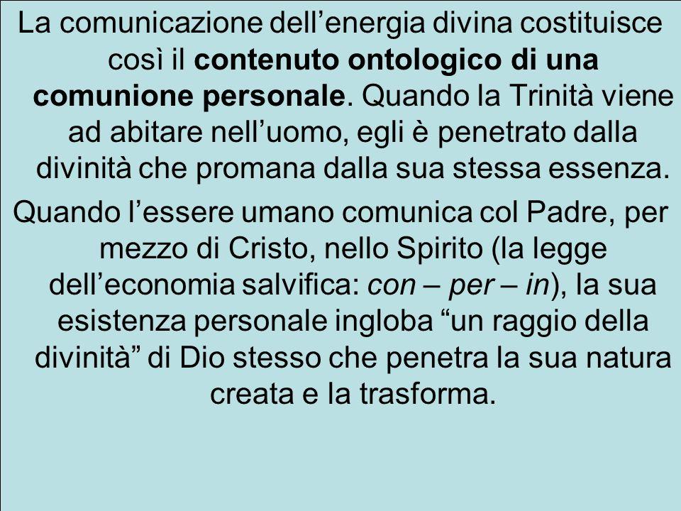 La comunicazione dellenergia divina costituisce così il contenuto ontologico di una comunione personale. Quando la Trinità viene ad abitare nelluomo,