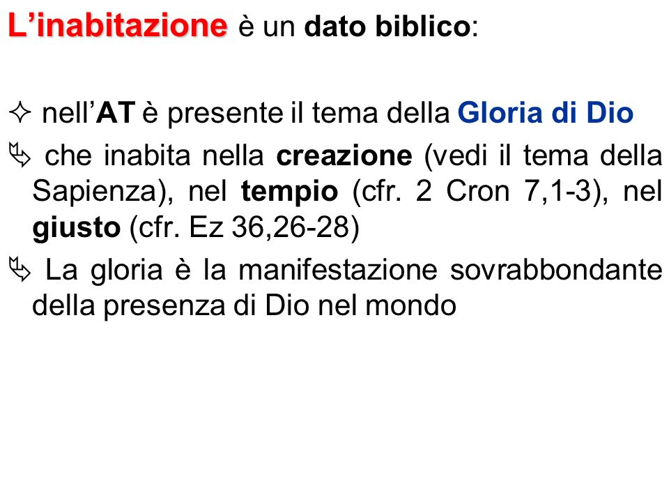 Linabitazione Linabitazione è un dato biblico: nellAT è presente il tema della Gloria di Dio che inabita nella creazione (vedi il tema della Sapienza)