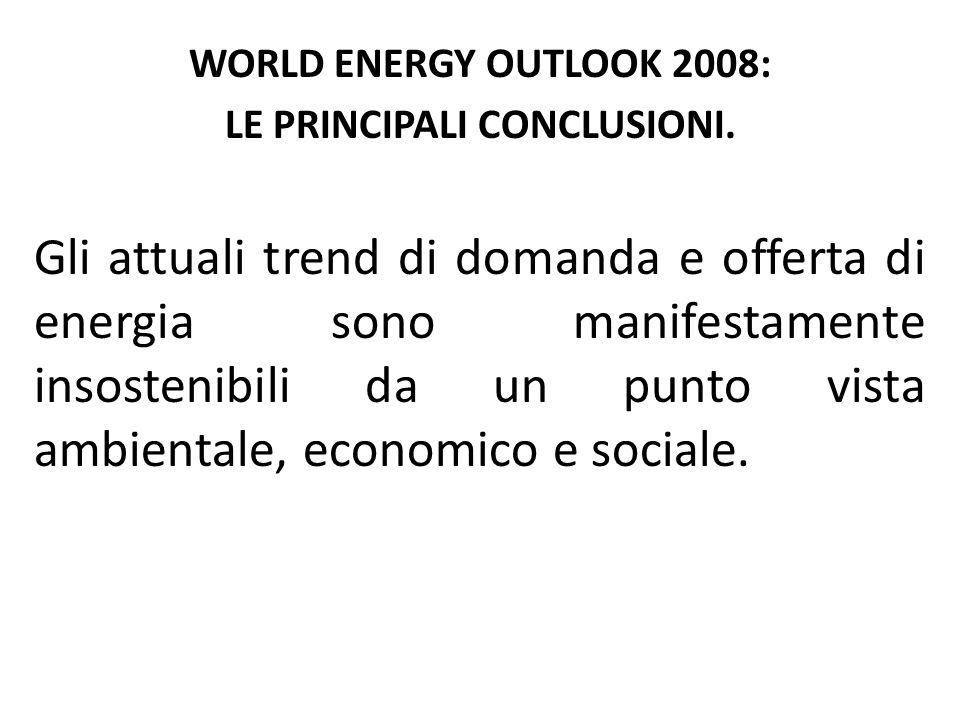 WORLD ENERGY OUTLOOK 2008: LE PRINCIPALI CONCLUSIONI. Gli attuali trend di domanda e offerta di energia sono manifestamente insostenibili da un punto